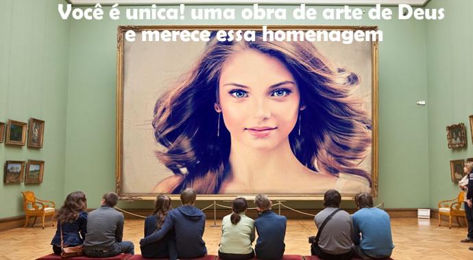 Você é única, Uma obra de arte! e merece essa homenagem!